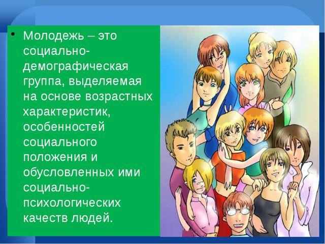 Молодежь – это социально-демографическая группа, выделяемая на основе возрас...