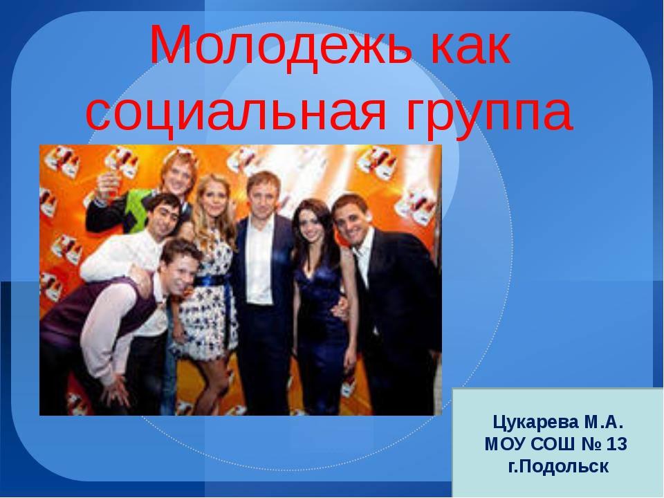 Молодежь как социальная группа Цукарева М.А. МОУ СОШ № 13 г.Подольск