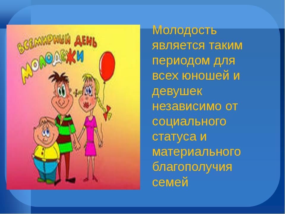 Молодость является таким периодом для всех юношей и девушек независимо от соц...