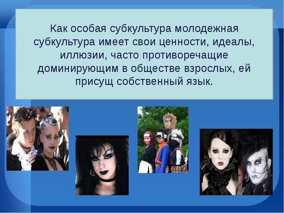 Как особая субкультура молодежная субкультура имеет свои ценности, идеалы, ил...