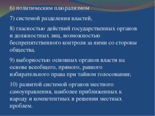 6) политическим плюрализмом 7) системой разделения властей, 8) гласностью дей