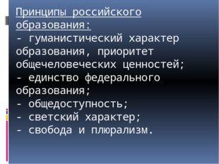 Принципы российского образования: - гуманистический характер образования, при