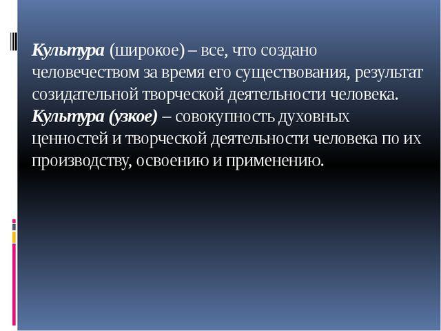 Культура (широкое) – все, что создано человечеством за время его существован...