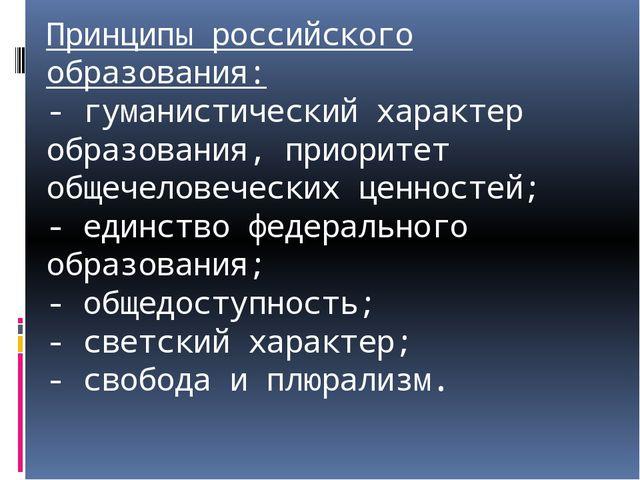 Принципы российского образования: - гуманистический характер образования, при...