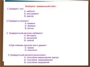 Выберете правильный ответ: 1.Трафарет- это: А. шаблон Б. инструмент В. краск