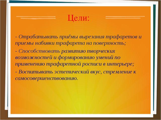 Цели: - Отрабатывать приёмы вырезания трафаретов и приемы набивки трафарета н...