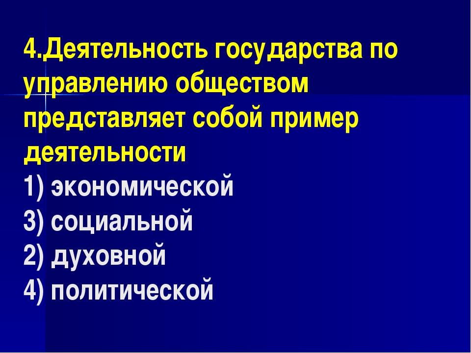 4.Деятельность государства по управлению обществом представляет собой пример...