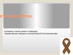 Цель моей работы: исследовать и изучить данные о прадедушке Бывшеве Василии И