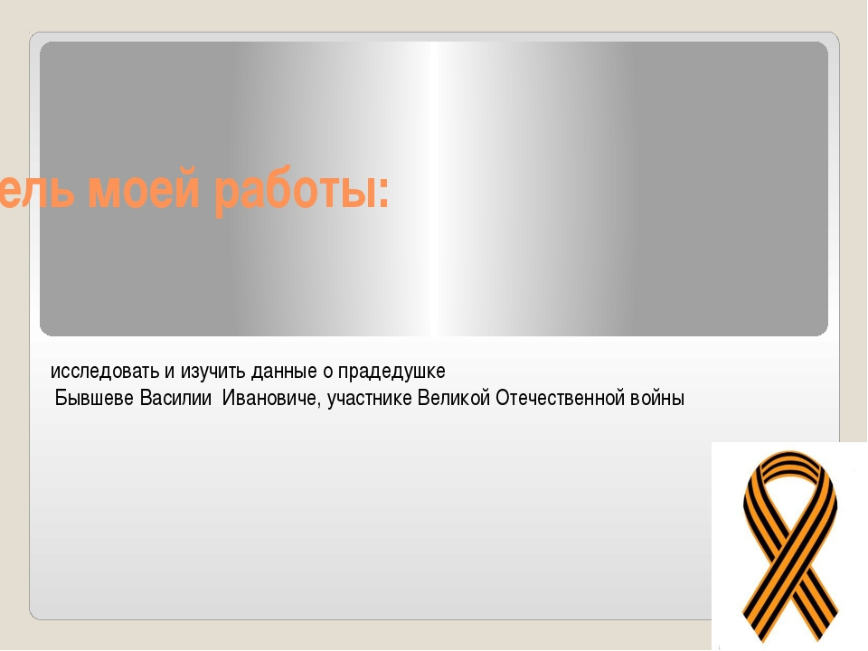 Цель моей работы: исследовать и изучить данные о прадедушке Бывшеве Василии И...