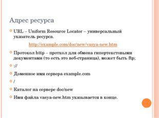 Адрес ресурса URL – Uniform Resource Locator – универсальный указатель ресурс