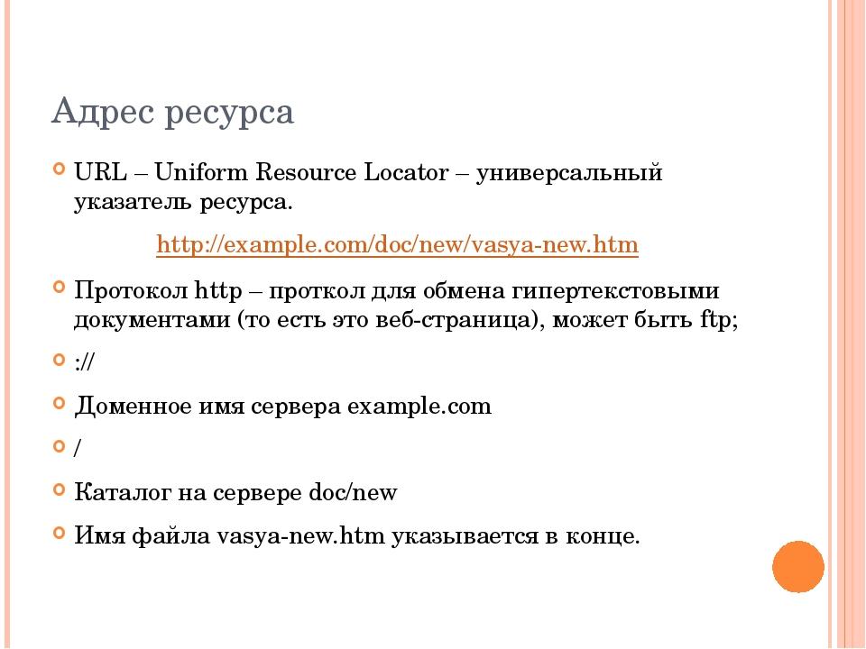 Адрес ресурса URL – Uniform Resource Locator – универсальный указатель ресурс...
