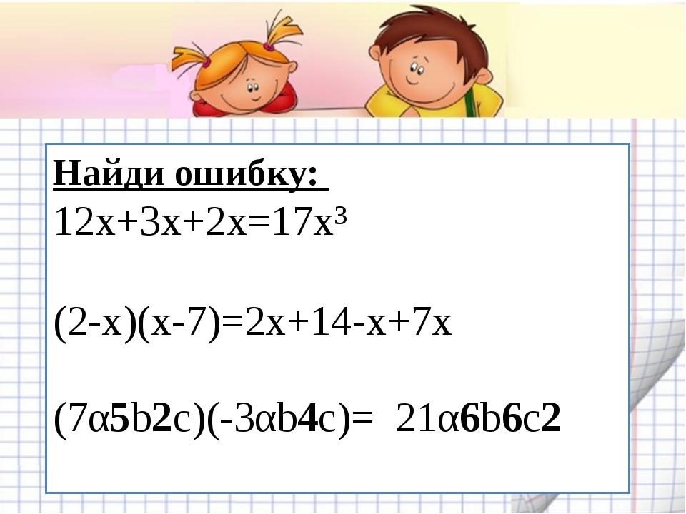 Найди ошибку: 12х+3х+2х=17х³ (2-х)(х-7)=2х+14-х+7х (7α5b2c)(-3αb4c)= 21α6b6c2