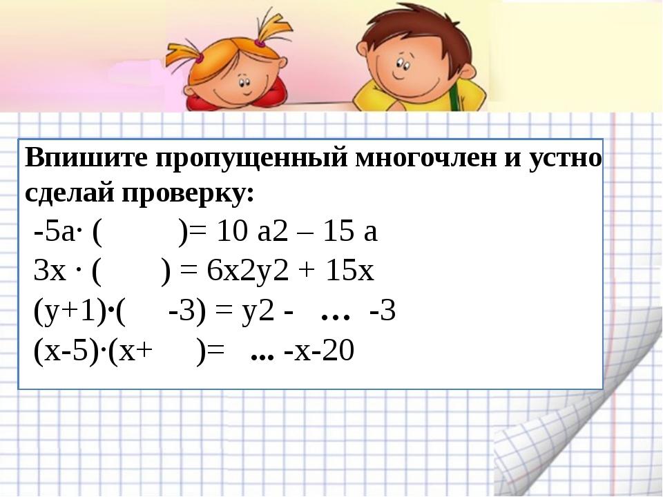Впишите пропущенный многочлен и устно сделай проверку: -5а∙ ( )= 10 а2 – 15...