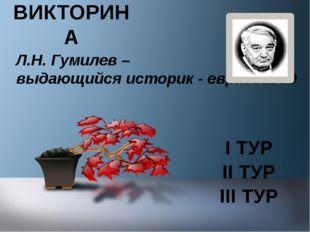 I ТУР Л.Н. Гумилев – выдающийся историк - евразиавед II ТУР III ТУР ВИКТОРИНА
