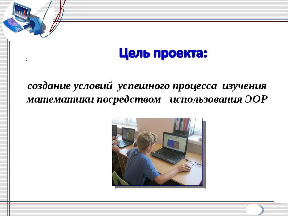 создание условий успешного процесса изучения математики посредством использов...