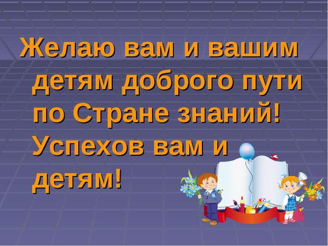 Желаю вам и вашим детям доброго пути по Стране знаний! Успехов вам и детям!