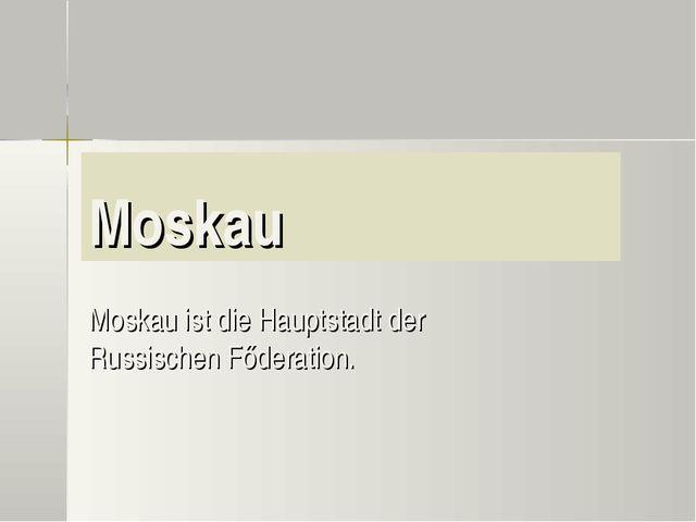 Moskau Moskau ist die Hauptstadt der Russischen Főderation.
