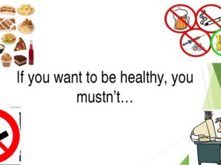 If you want to be healthy, you mustn't…