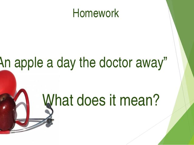 "Homework ""An apple a day the doctor away"" What does it mean?"