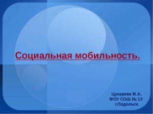Социальная мобильность. Цукарева М.А. МОУ СОШ № 13 г.Подольск