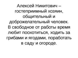 Алексей Никитович – гостеприимный хозяин, общительный и доброжелательный чело