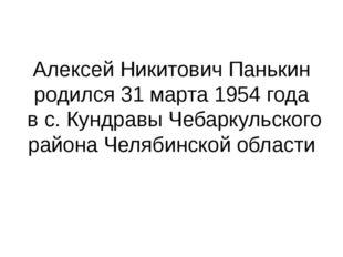 Алексей Никитович Панькин родился 31 марта 1954 года в с. Кундравы Чебаркульс