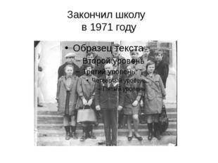 Закончил школу в 1971 году