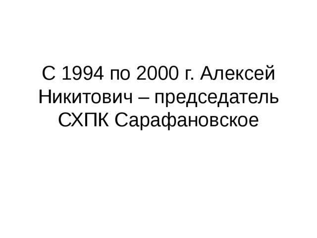С 1994 по 2000 г. Алексей Никитович – председатель СХПК Сарафановское