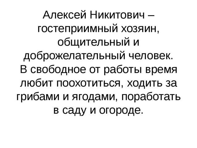 Алексей Никитович – гостеприимный хозяин, общительный и доброжелательный чело...