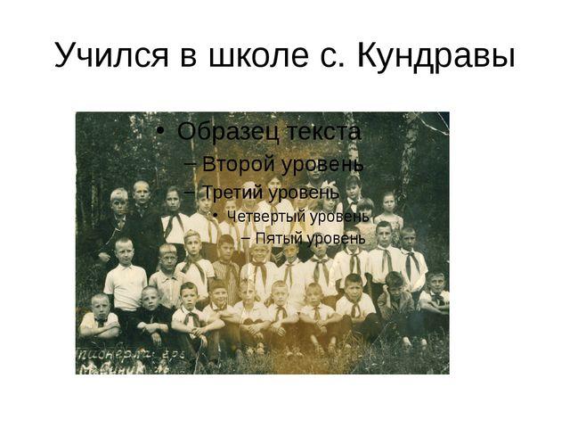 Учился в школе с. Кундравы