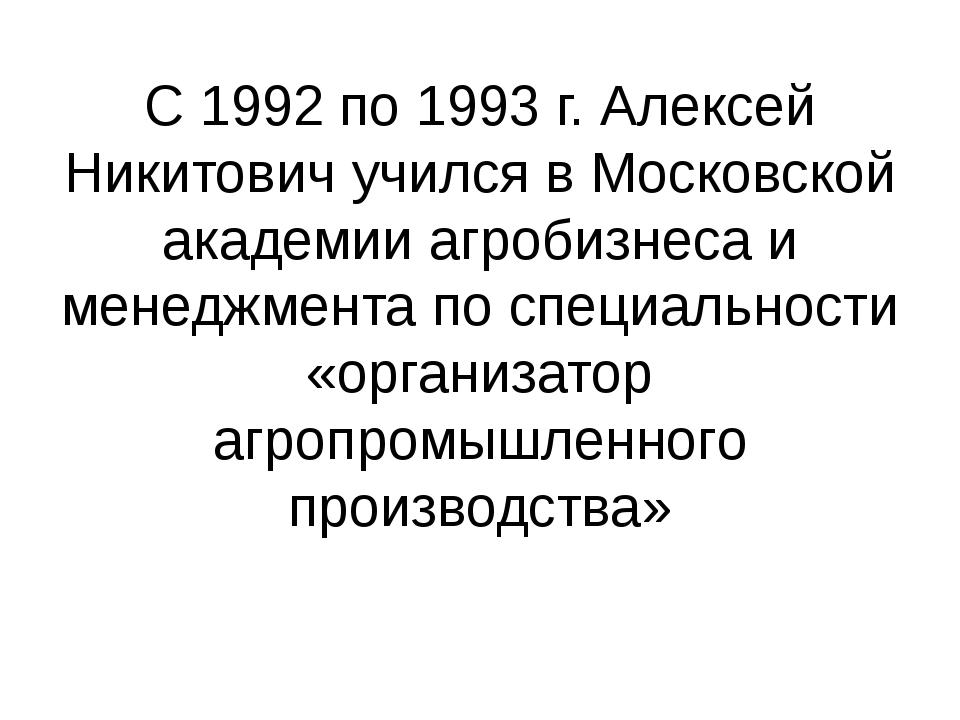 С 1992 по 1993 г. Алексей Никитович учился в Московской академии агробизнеса...