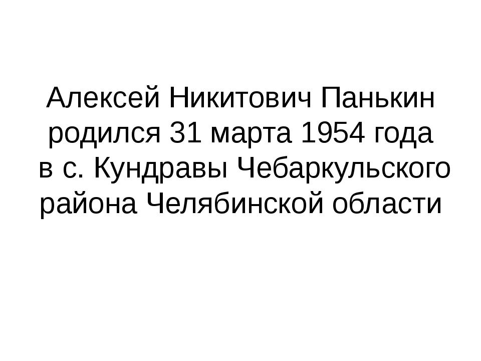 Алексей Никитович Панькин родился 31 марта 1954 года в с. Кундравы Чебаркульс...