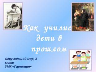 Как учились дети в прошлом Окружающий мир, 3 класс УМК «Гармония»
