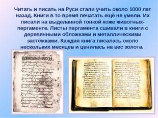 Читать и писать на Руси стали учить около 1000 лет назад. Книги в то время пе