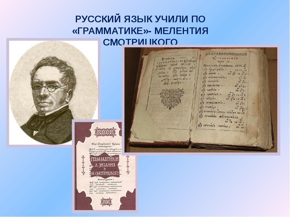 РУССКИЙ ЯЗЫК УЧИЛИ ПО «ГРАММАТИКЕ»- МЕЛЕНТИЯ СМОТРИЦКОГО