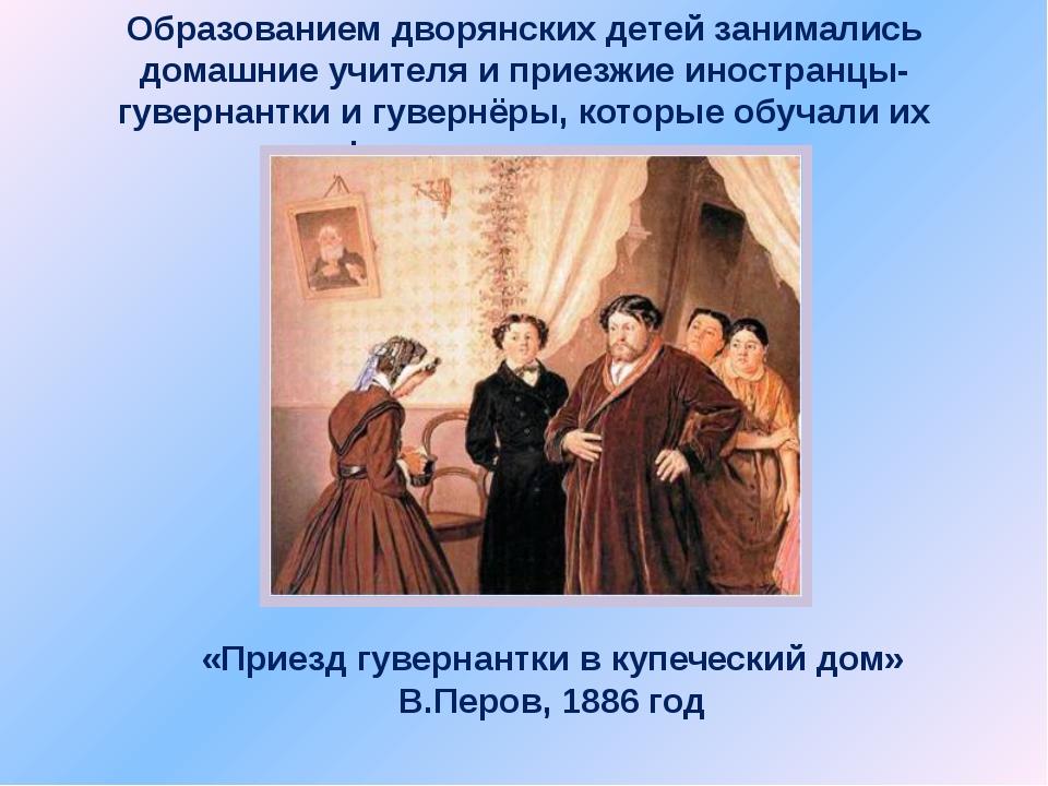 Образованием дворянских детей занимались домашние учителя и приезжие иностран...