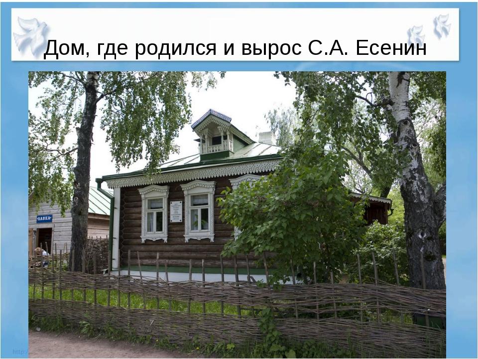 Дом, где родился и вырос С.А. Есенин