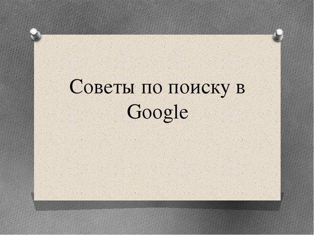 Советы по поиску в Google