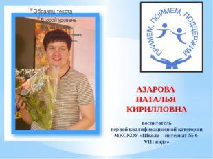 АЗАРОВА НАТАЛЬЯ КИРИЛЛОВНА воспитатель первой квалификационной категории МКСК