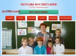 МЕТОДЫ ВОСПИТАНИЯ ( по В.А.Караковскому)