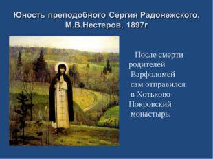 После смерти родителей Варфоломей сам отправился в Хотьково- Покровский мона