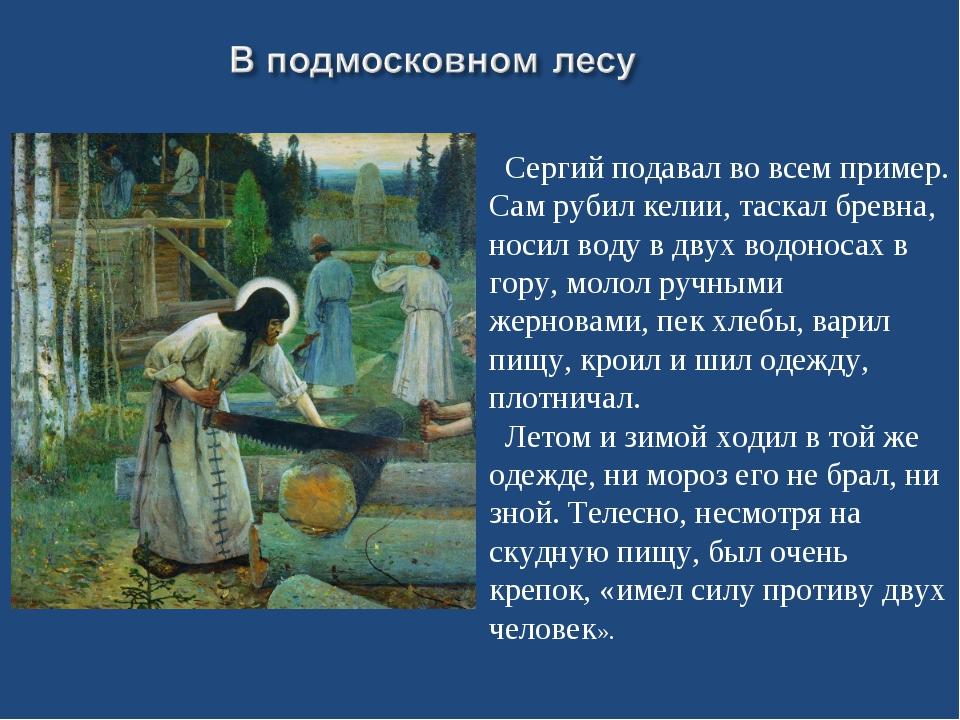 Сергий подавал во всем пример. Сам рубил келии, таскал бревна, носил воду в...