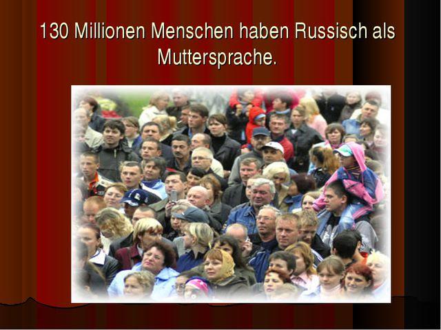 130 Millionen Menschen haben Russisch als Muttersprache.
