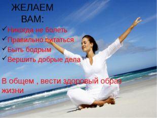 ЖЕЛАЕМ ВАМ: Никогда не болеть Правильно питаться Быть бодрым Вершить добрые д