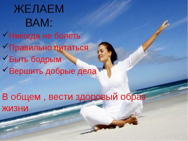ЖЕЛАЕМ ВАМ: Никогда не болеть Правильно питаться Быть бодрым Вершить добрые д...