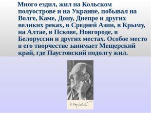 Много ездил, жил на Кольском полуострове и на Украине, побывал на Волге, Кам