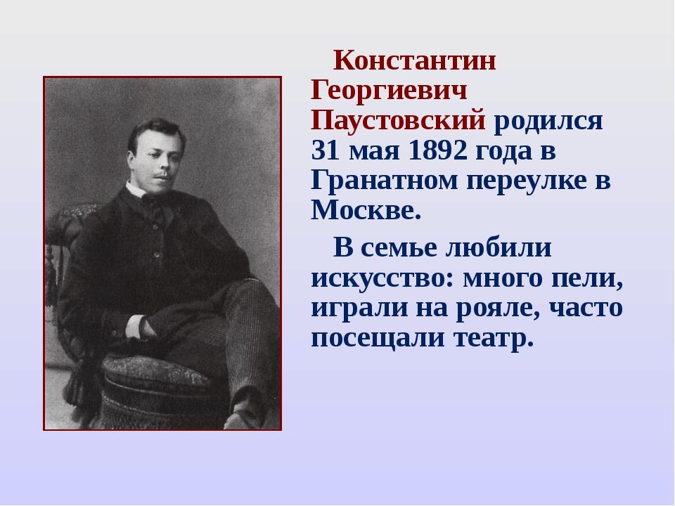 Константин Георгиевич Паустовский родился 31 мая 1892 года в Гранатном переу...