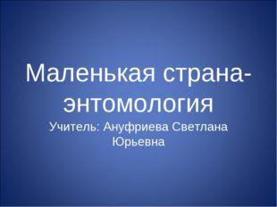 Маленькая страна- энтомология Учитель: Ануфриева Светлана Юрьевна