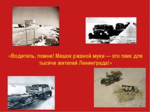 «Водитель, помни! Мешок ржаной муки — это паек для тысячи жителей Ленинграда!