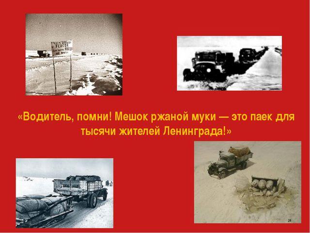 «Водитель, помни! Мешок ржаной муки — это паек для тысячи жителей Ленинграда!...